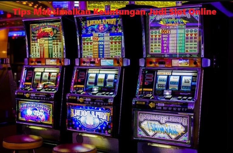 Tips Maksimalkan Keuntungan Judi Slot Online
